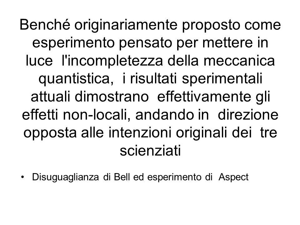 Benché originariamente proposto come esperimento pensato per mettere in luce l incompletezza della meccanica quantistica, i risultati sperimentali attuali dimostrano effettivamente gli effetti non-locali, andando in direzione opposta alle intenzioni originali dei tre scienziati Disuguaglianza di Bell ed esperimento di Aspect