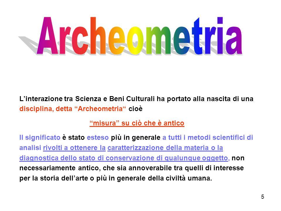 5 Linterazione tra Scienza e Beni Culturali ha portato alla nascita di una disciplina, detta Archeometria cioè misura su ciò che è antico Il significa