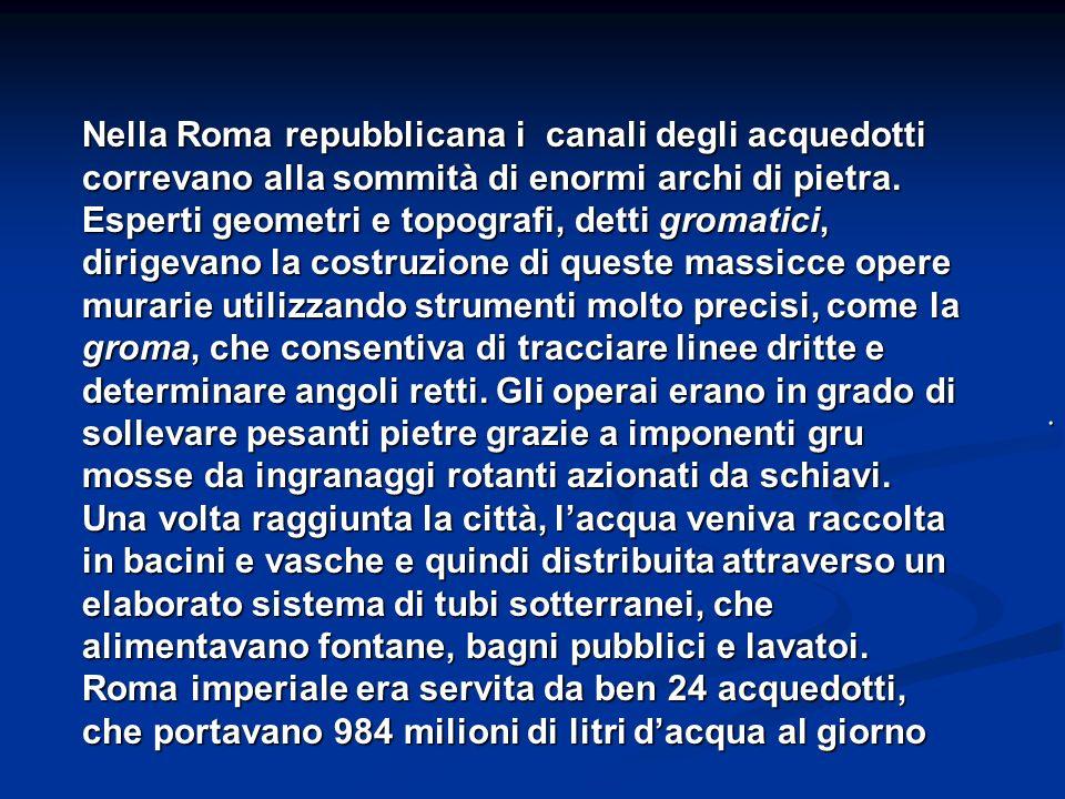. Nella Roma repubblicana i canali degli acquedotti correvano alla sommità di enormi archi di pietra. Esperti geometri e topografi, detti gromatici, d