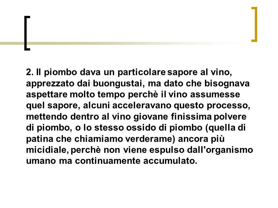2. Il piombo dava un particolare sapore al vino, apprezzato dai buongustai, ma dato che bisognava aspettare molto tempo perchè il vino assumesse quel