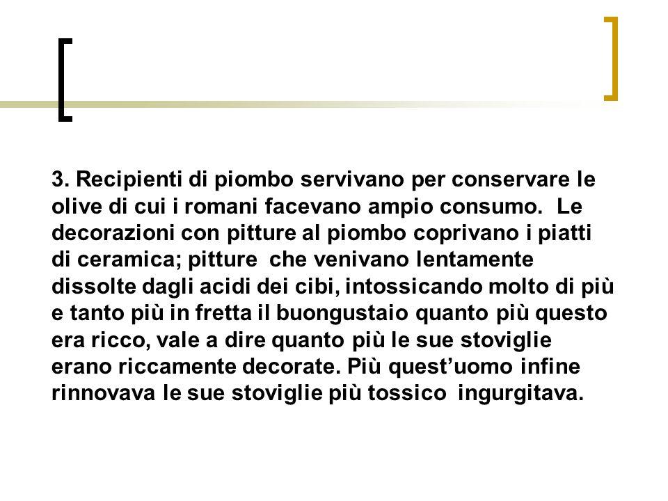 3. Recipienti di piombo servivano per conservare le olive di cui i romani facevano ampio consumo. Le decorazioni con pitture al piombo coprivano i pia