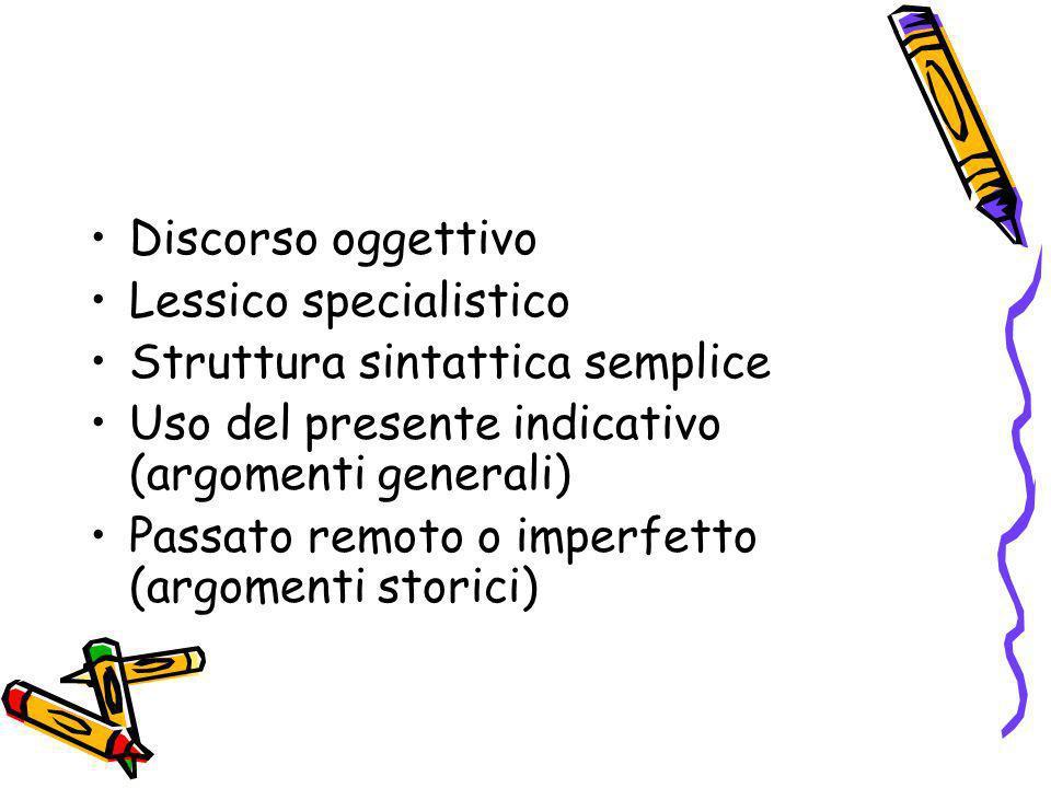 Discorso oggettivo Lessico specialistico Struttura sintattica semplice Uso del presente indicativo (argomenti generali) Passato remoto o imperfetto (a
