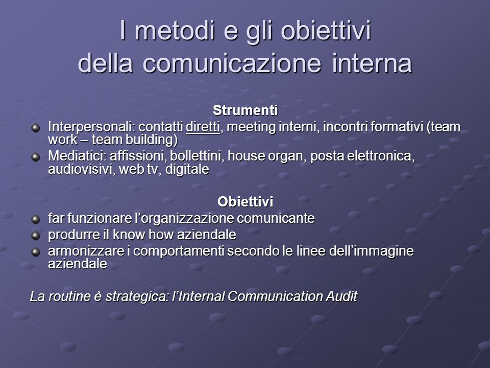 I metodi e gli obiettivi della comunicazione interna Strumenti Interpersonali: contatti diretti, meeting interni, incontri formativi (team work – team building) Mediatici: affissioni, bollettini, house organ, posta elettronica, audiovisivi, web tv, digitale Obiettivi far funzionare lorganizzazione comunicante produrre il know how aziendale armonizzare i comportamenti secondo le linee dellimmagine aziendale La routine è strategica: lInternal Communication Audit