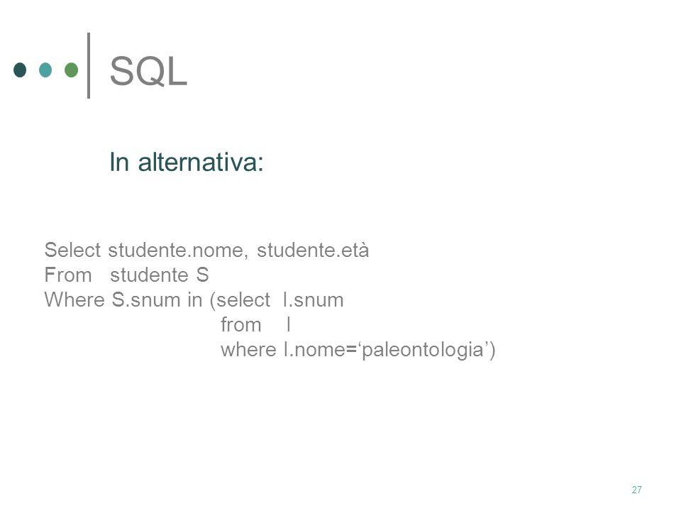 26 SQL trovare nome ed età degli studenti iscritti al corso di paleontologia Select S.nome, S.età From studente S, iscritto I Where S.snum=I.snum and