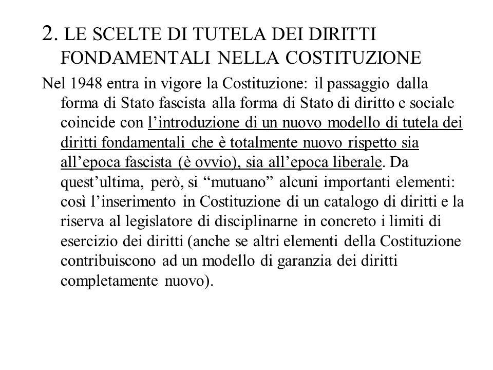 2. LE SCELTE DI TUTELA DEI DIRITTI FONDAMENTALI NELLA COSTITUZIONE Nel 1948 entra in vigore la Costituzione: il passaggio dalla forma di Stato fascist