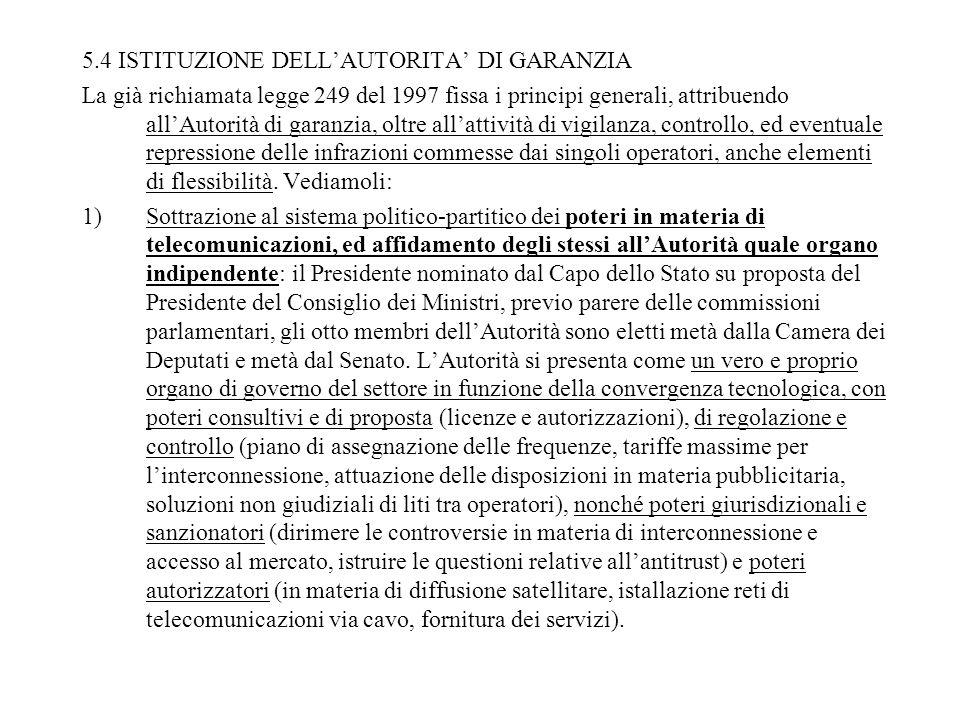 5.4 ISTITUZIONE DELLAUTORITA DI GARANZIA La già richiamata legge 249 del 1997 fissa i principi generali, attribuendo allAutorità di garanzia, oltre allattività di vigilanza, controllo, ed eventuale repressione delle infrazioni commesse dai singoli operatori, anche elementi di flessibilità.