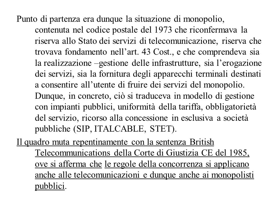Punto di partenza era dunque la situazione di monopolio, contenuta nel codice postale del 1973 che riconfermava la riserva allo Stato dei servizi di telecomunicazione, riserva che trovava fondamento nellart.