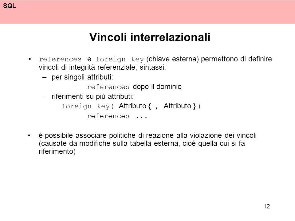 SQL 12 Vincoli interrelazionali references e foreign key (chiave esterna) permettono di definire vincoli di integrità referenziale; sintassi: –per sin