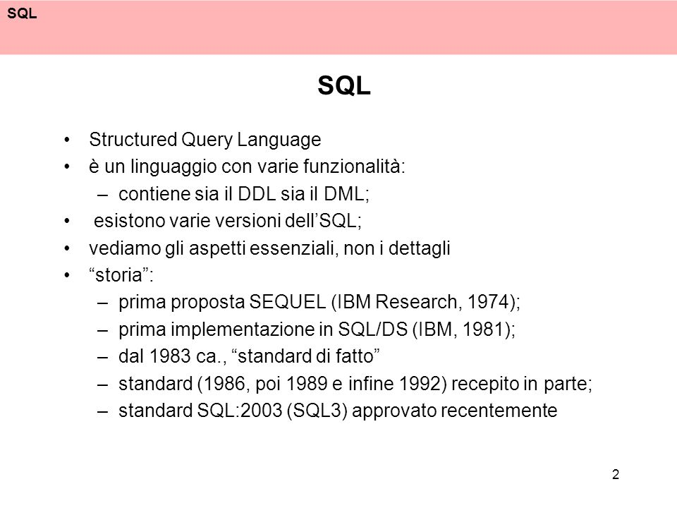 2 Structured Query Language è un linguaggio con varie funzionalità: –contiene sia il DDL sia il DML; esistono varie versioni dellSQL; vediamo gli aspe