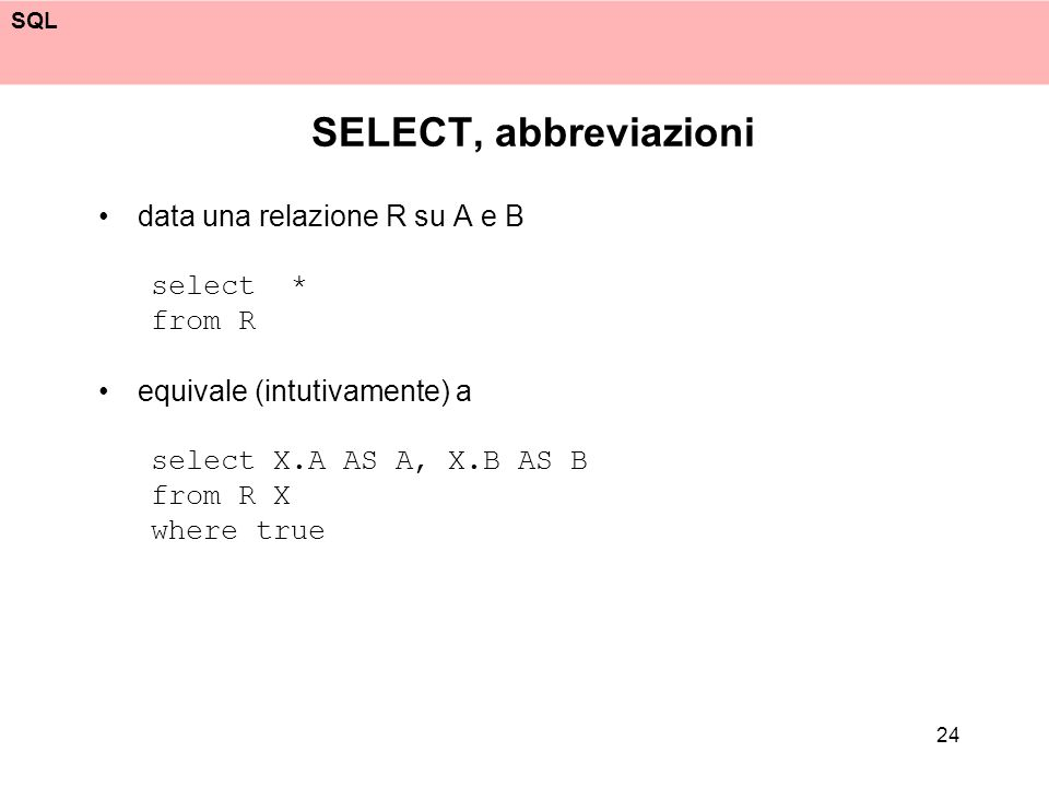 SQL 24 SELECT, abbreviazioni data una relazione R su A e B select * from R equivale (intutivamente) a select X.A AS A, X.B AS B from R X where true