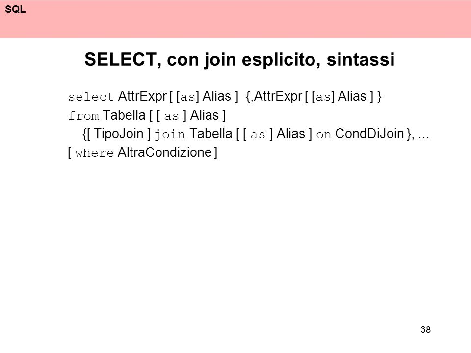 SQL 38 SELECT, con join esplicito, sintassi select AttrExpr [ [ as ] Alias ] {,AttrExpr [ [ as ] Alias ] } from Tabella [ [ as ] Alias ] {[ TipoJoin ] join Tabella [ [ as ] Alias ] on CondDiJoin },...