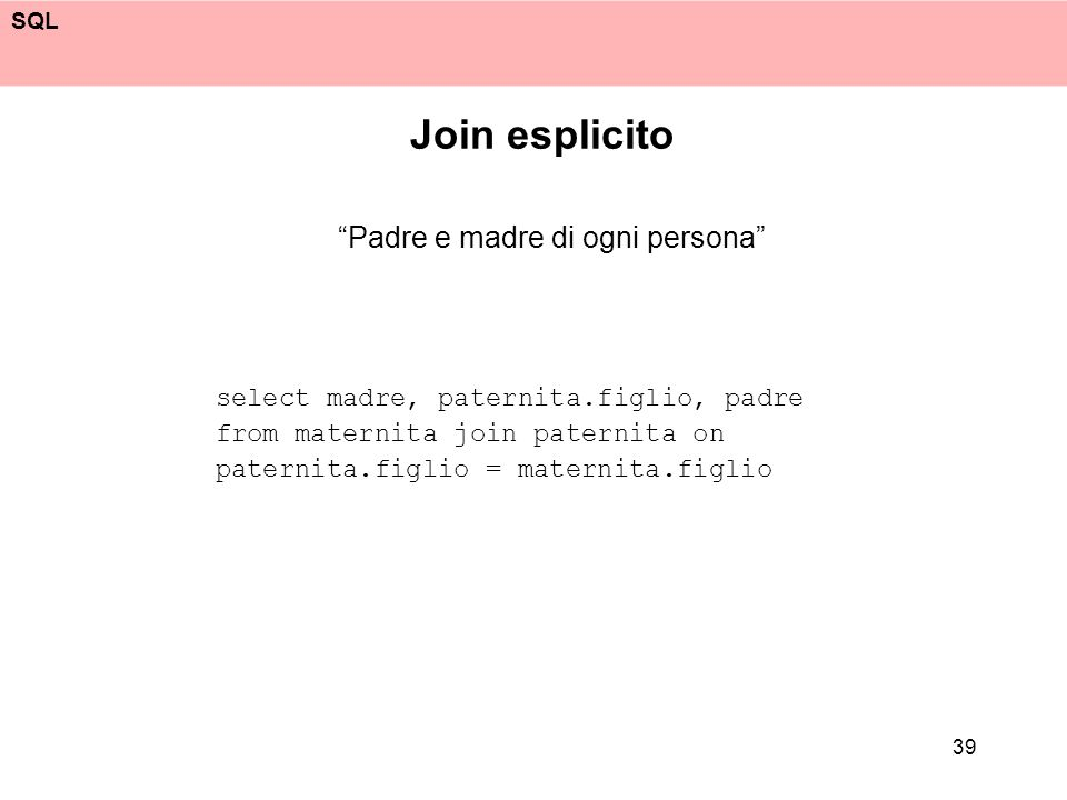 SQL 39 Join esplicito Padre e madre di ogni persona select madre, paternita.figlio, padre from maternita join paternita on paternita.figlio = maternita.figlio