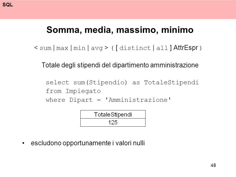 SQL 48 Somma, media, massimo, minimo ( [ distinct | all ] AttrEspr ) Totale degli stipendi del dipartimento amministrazione select sum(Stipendio) as T