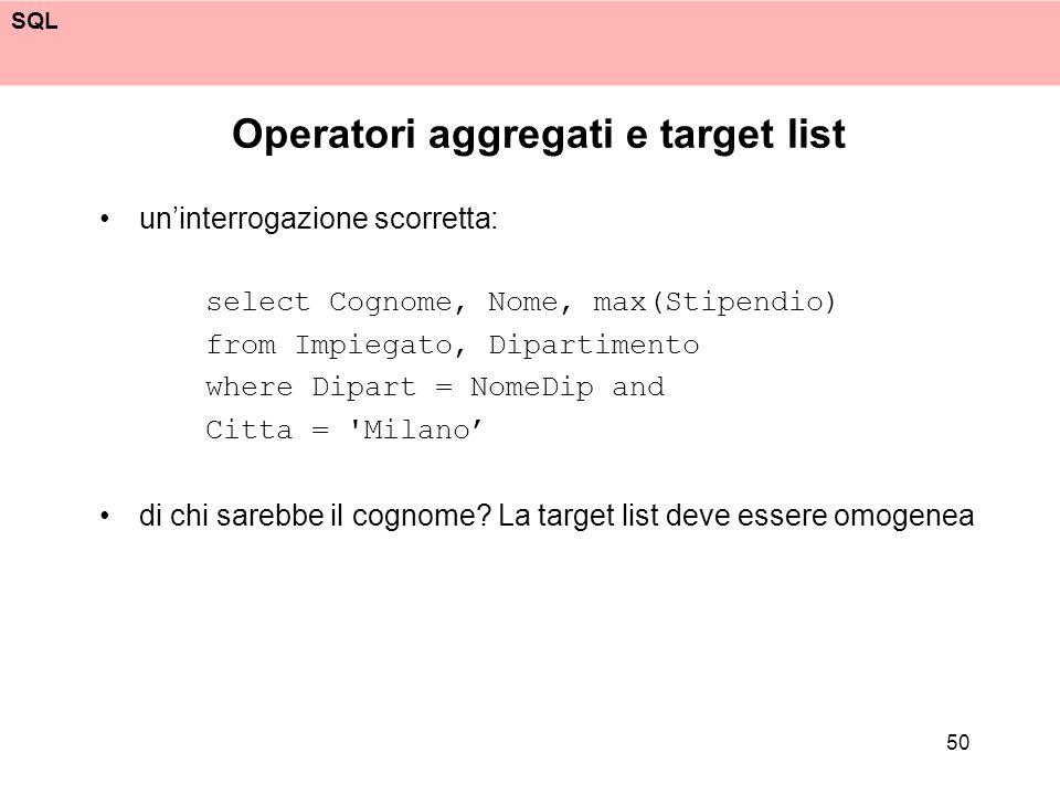 SQL 50 Operatori aggregati e target list uninterrogazione scorretta: select Cognome, Nome, max(Stipendio) from Impiegato, Dipartimento where Dipart =