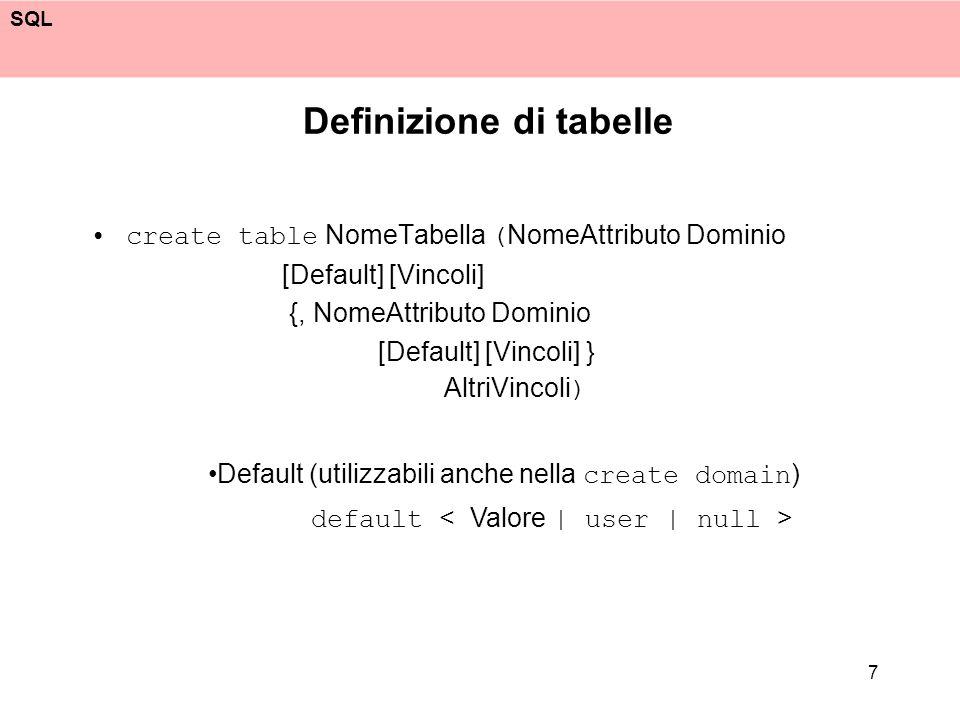 SQL 7 Definizione di tabelle create table NomeTabella ( NomeAttributo Dominio [Default] [Vincoli] {, NomeAttributo Dominio [Default] [Vincoli] } Altri
