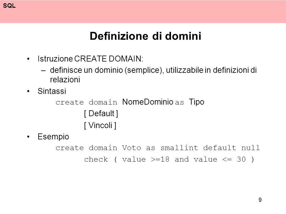 SQL 9 Definizione di domini Istruzione CREATE DOMAIN: –definisce un dominio (semplice), utilizzabile in definizioni di relazioni Sintassi create domai