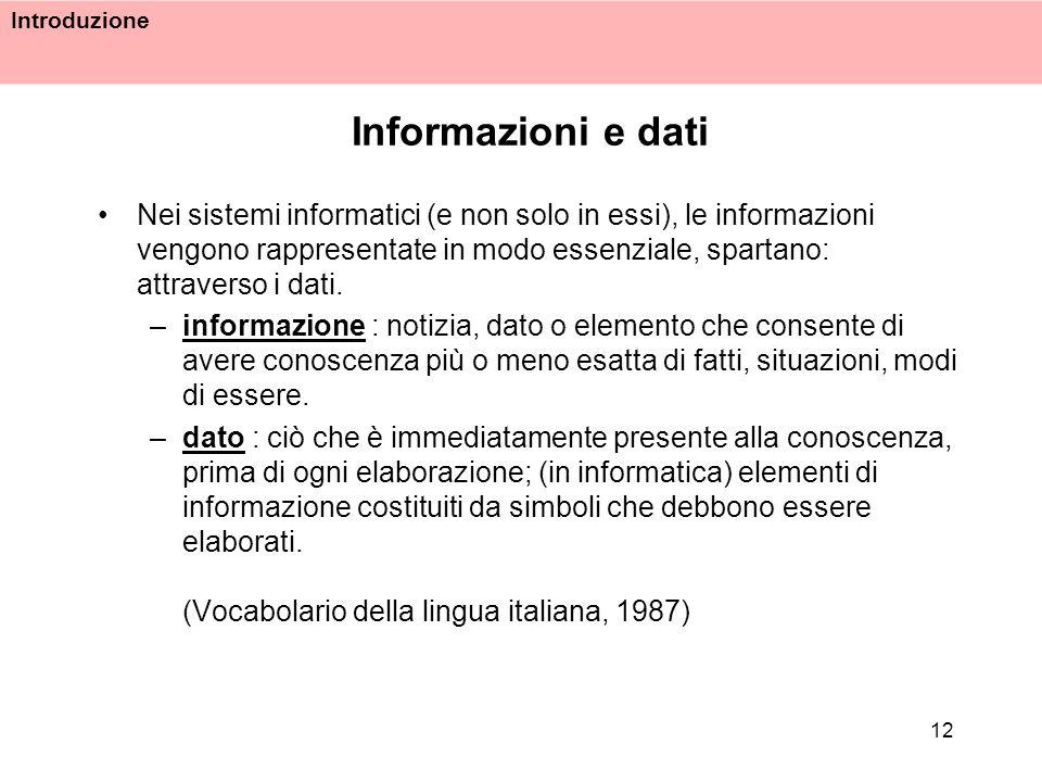 Introduzione 12 Informazioni e dati Nei sistemi informatici (e non solo in essi), le informazioni vengono rappresentate in modo essenziale, spartano: