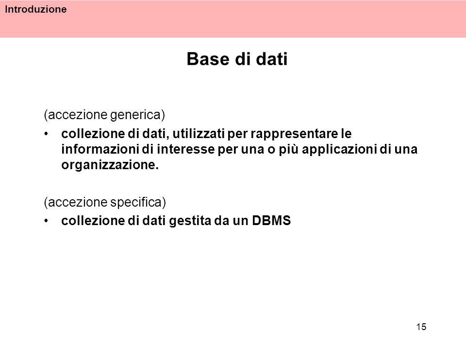 Introduzione 15 Base di dati (accezione generica) collezione di dati, utilizzati per rappresentare le informazioni di interesse per una o più applicaz