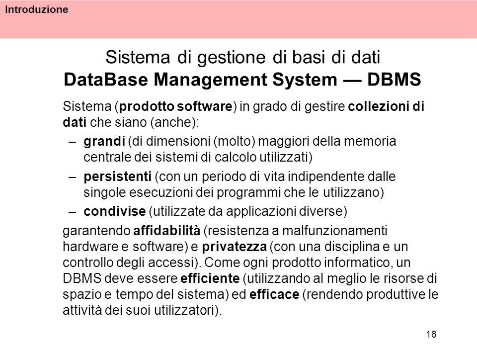 Introduzione 16 Sistema di gestione di basi di dati DataBase Management System DBMS Sistema (prodotto software) in grado di gestire collezioni di dati