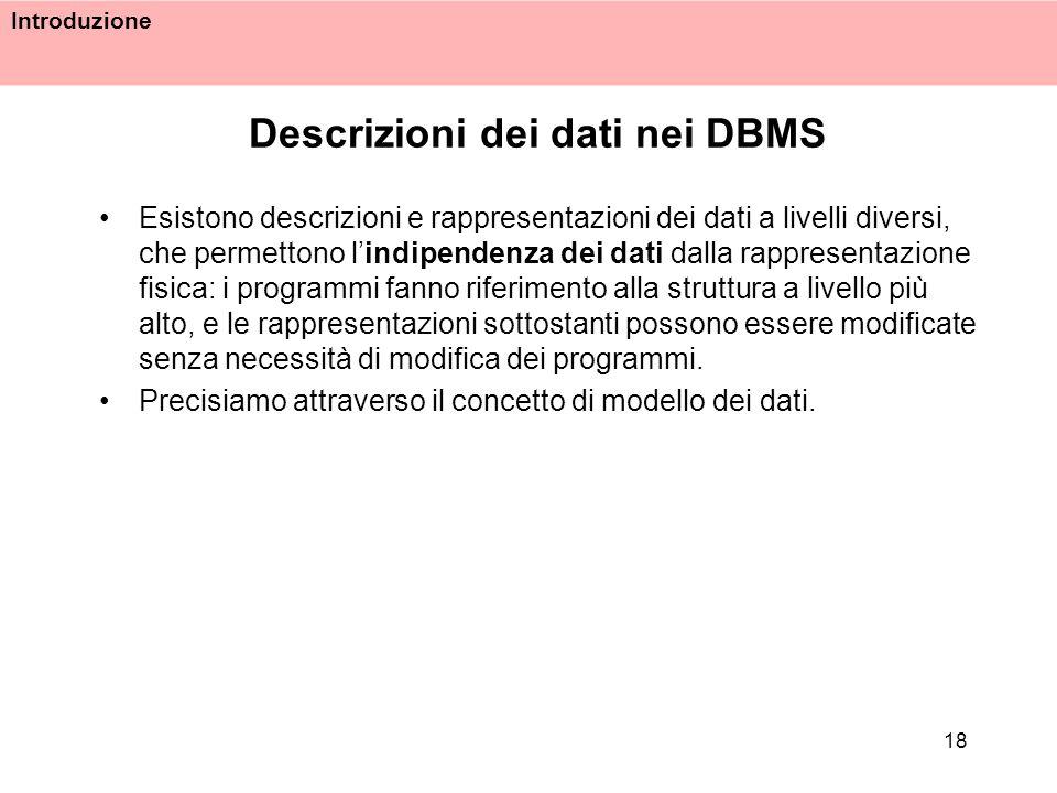 Introduzione 18 Descrizioni dei dati nei DBMS Esistono descrizioni e rappresentazioni dei dati a livelli diversi, che permettono lindipendenza dei dat