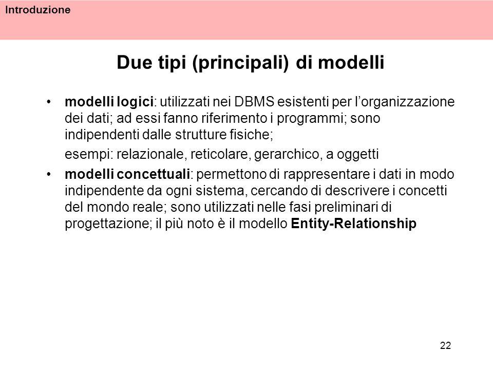 Introduzione 22 Due tipi (principali) di modelli modelli logici: utilizzati nei DBMS esistenti per lorganizzazione dei dati; ad essi fanno riferimento