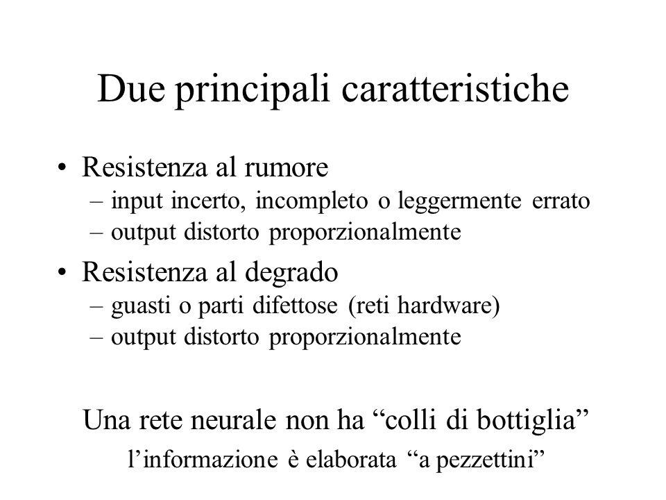 Due principali caratteristiche Resistenza al rumore –input incerto, incompleto o leggermente errato –output distorto proporzionalmente Resistenza al d