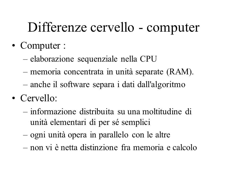 Differenze cervello - computer Computer : –elaborazione sequenziale nella CPU –memoria concentrata in unità separate (RAM). –anche il software separa