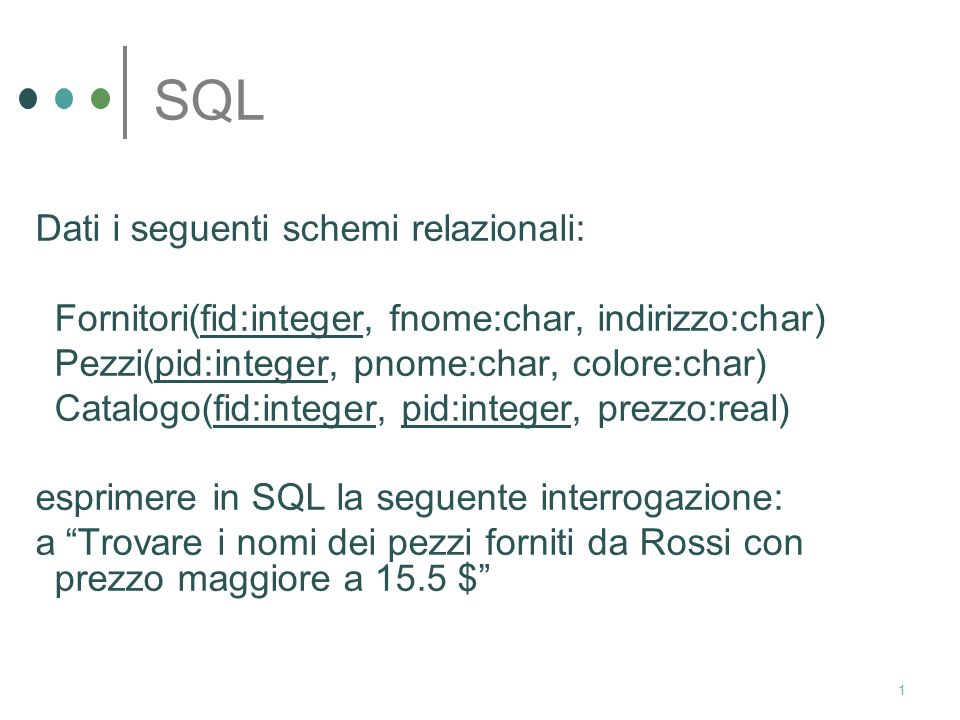 1 SQL Dati i seguenti schemi relazionali: Fornitori(fid:integer, fnome:char, indirizzo:char) Pezzi(pid:integer, pnome:char, colore:char) Catalogo(fid:integer, pid:integer, prezzo:real) esprimere in SQL la seguente interrogazione: a Trovare i nomi dei pezzi forniti da Rossi con prezzo maggiore a 15.5 $