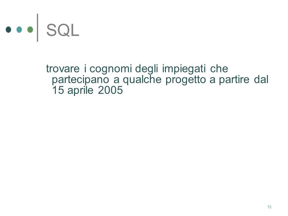 15 SQL select I.cognome from Impiegato I, Progetto P, Partecipazione Part where I.cod=Part.cod and P.codice=Part.codice and P.nome=WebDB and part.datainizio>=15/4/05