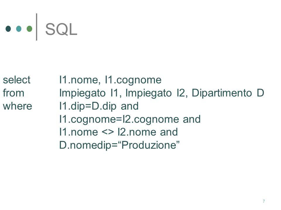 7 SQL select I1.nome, I1.cognome from Impiegato I1, Impiegato I2, Dipartimento D whereI1.dip=D.dip and I1.cognome=I2.cognome and I1.nome <> I2.nome and D.nomedip=Produzione