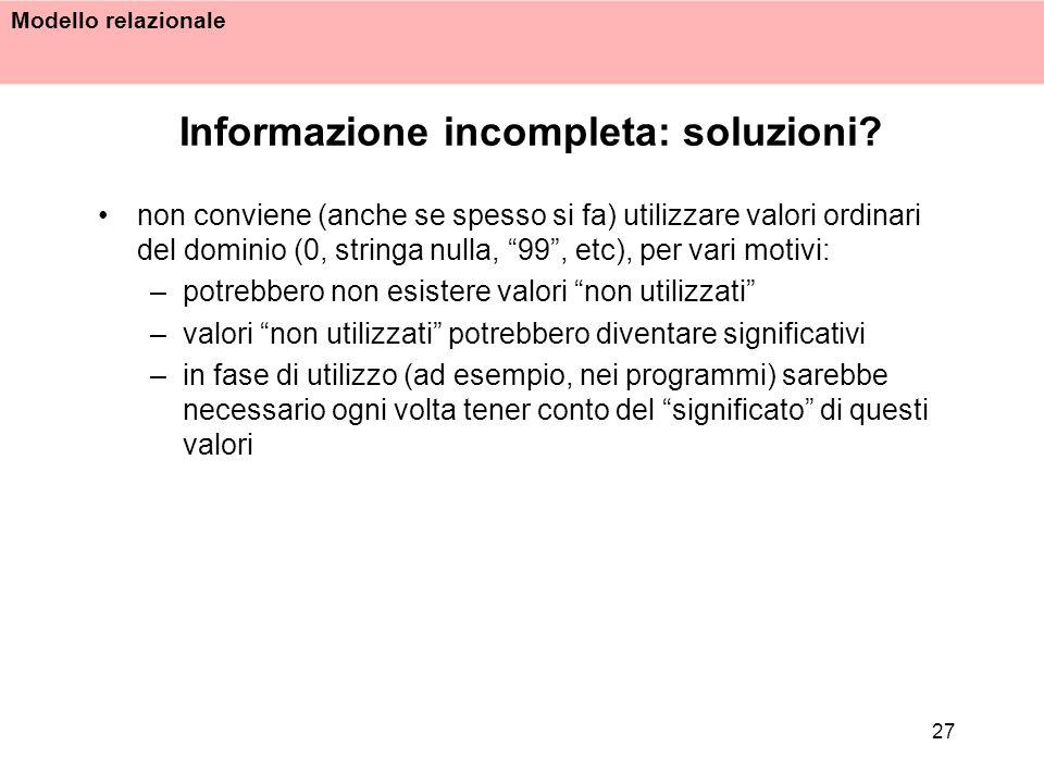 Modello relazionale 27 Informazione incompleta: soluzioni? non conviene (anche se spesso si fa) utilizzare valori ordinari del dominio (0, stringa nul