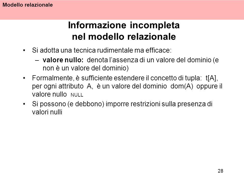 Modello relazionale 28 Informazione incompleta nel modello relazionale Si adotta una tecnica rudimentale ma efficace: –valore nullo: denota lassenza d