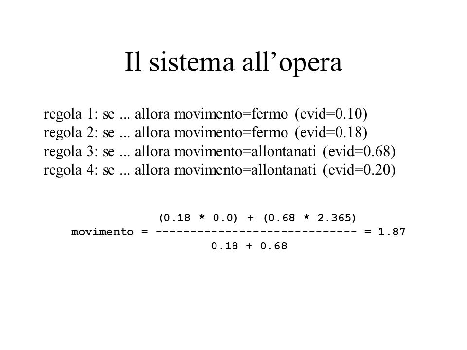 Il sistema allopera regola 1: se... allora movimento=fermo (evid=0.10) regola 2: se... allora movimento=fermo (evid=0.18) regola 3: se... allora movim