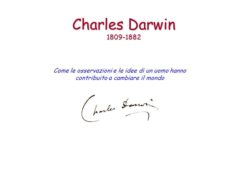 Charles Darwin 1809-1882 Come le osservazioni e le idee di un uomo hanno contribuito a cambiare il mondo