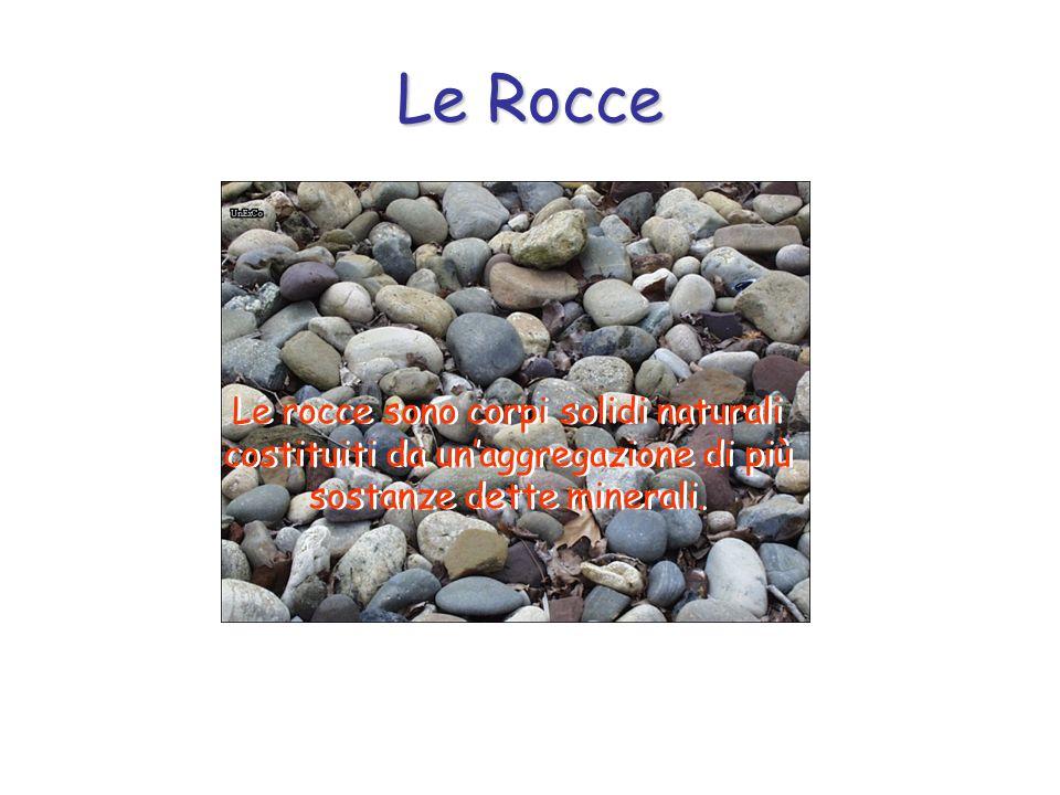 Le Rocce Le rocce sono corpi solidi naturali costituiti da unaggregazione di più sostanze dette minerali.