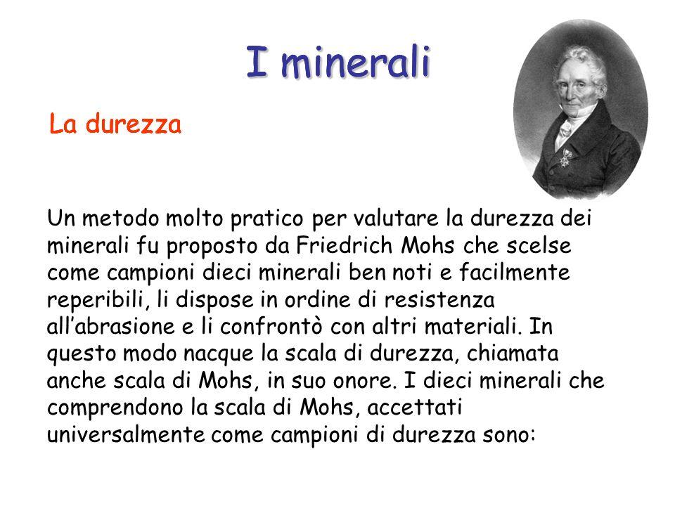 Un metodo molto pratico per valutare la durezza dei minerali fu proposto da Friedrich Mohs che scelse come campioni dieci minerali ben noti e facilmen