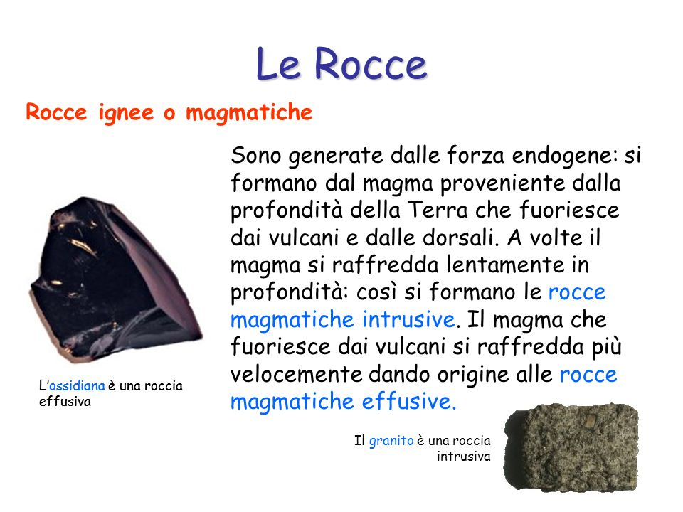 Rocce ignee o magmatiche Sono generate dalle forza endogene: si formano dal magma proveniente dalla profondità della Terra che fuoriesce dai vulcani e