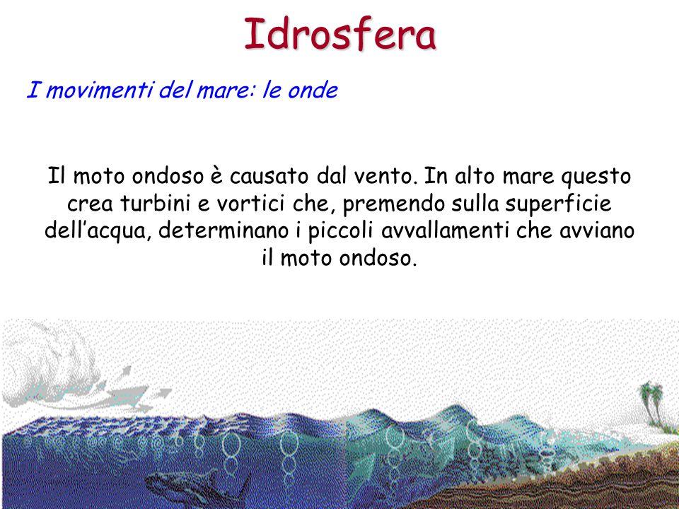 Idrosfera I movimenti del mare: le onde Il moto ondoso è causato dal vento. In alto mare questo crea turbini e vortici che, premendo sulla superficie