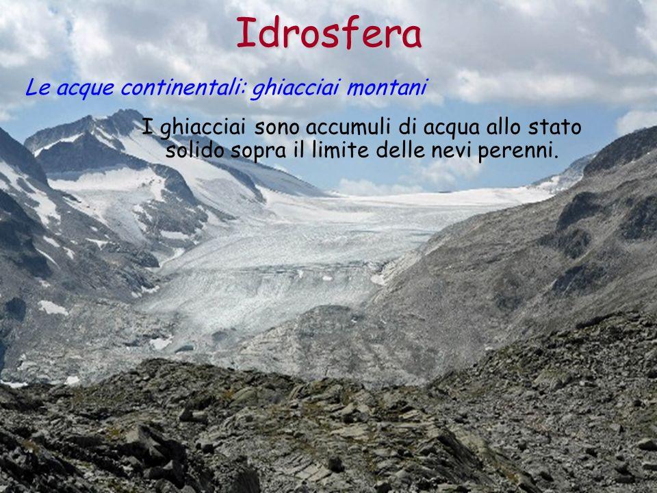 Idrosfera Le acque continentali: ghiacciai montani I ghiacciai sono accumuli di acqua allo stato solido sopra il limite delle nevi perenni.