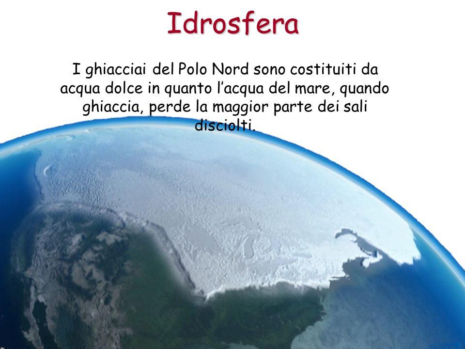 I ghiacciai del Polo Nord sono costituiti da acqua dolce in quanto lacqua del mare, quando ghiaccia, perde la maggior parte dei sali disciolti.Idrosfe