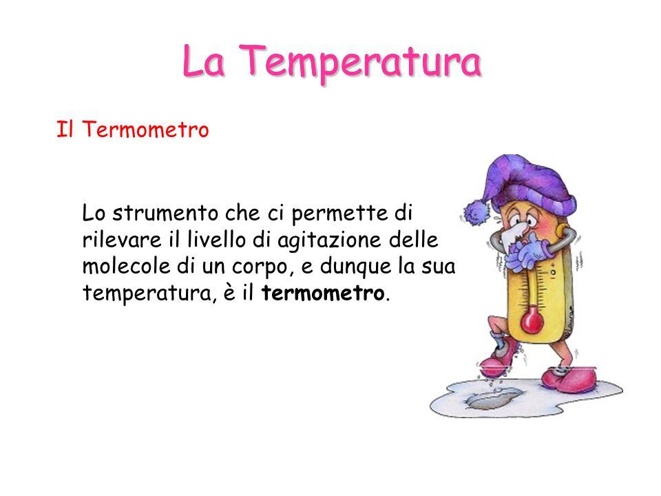 La Temperatura Il Termometro Lo strumento che ci permette di rilevare il livello di agitazione delle molecole di un corpo, e dunque la sua temperatura, è il termometro.