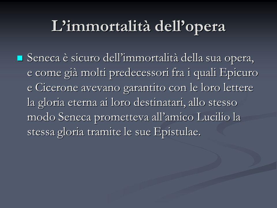 Limmortalità dellopera Seneca è sicuro dellimmortalità della sua opera, e come già molti predecessori fra i quali Epicuro e Cicerone avevano garantito