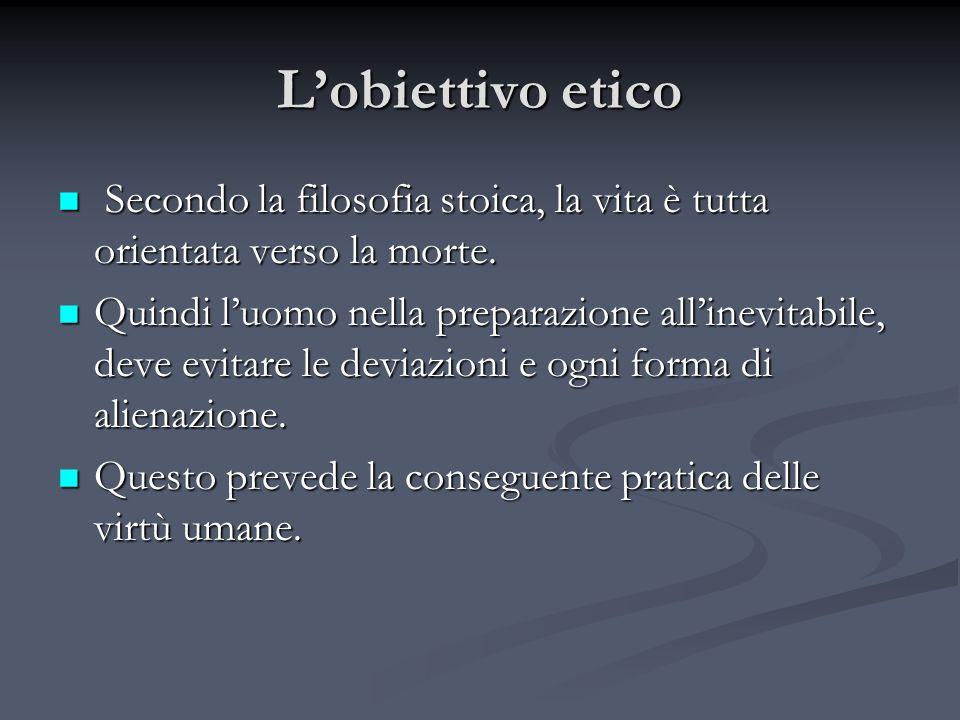 Lobiettivo etico Secondo la filosofia stoica, la vita è tutta orientata verso la morte. Secondo la filosofia stoica, la vita è tutta orientata verso l