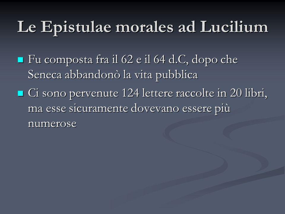 Le Epistulae morales ad Lucilium Fu composta fra il 62 e il 64 d.C, dopo che Seneca abbandonò la vita pubblica Fu composta fra il 62 e il 64 d.C, dopo
