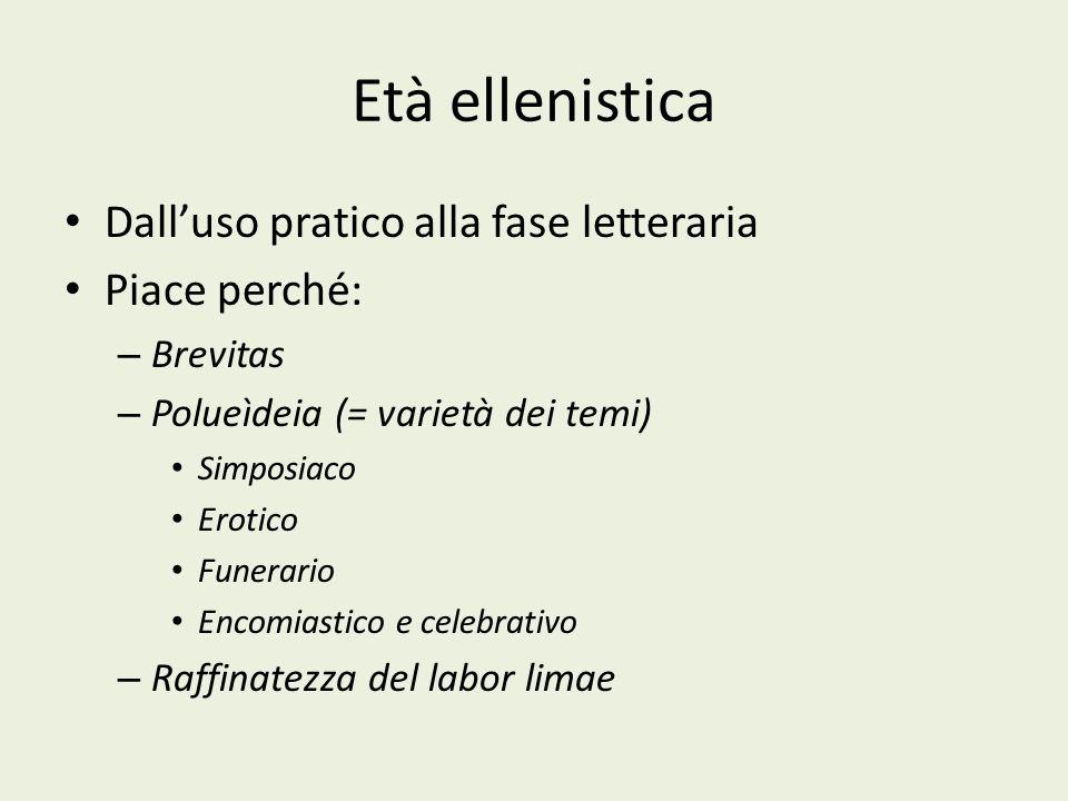 Età ellenistica Dalluso pratico alla fase letteraria Piace perché: – Brevitas – Polueìdeia (= varietà dei temi) Simposiaco Erotico Funerario Encomiast