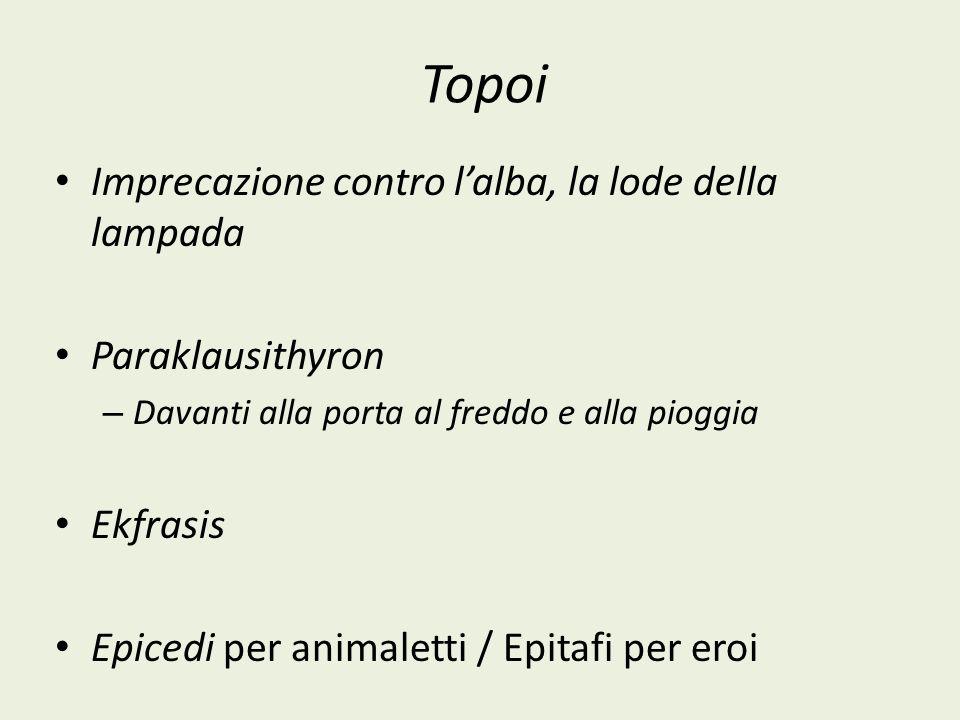 Topoi Imprecazione contro lalba, la lode della lampada Paraklausithyron – Davanti alla porta al freddo e alla pioggia Ekfrasis Epicedi per animaletti