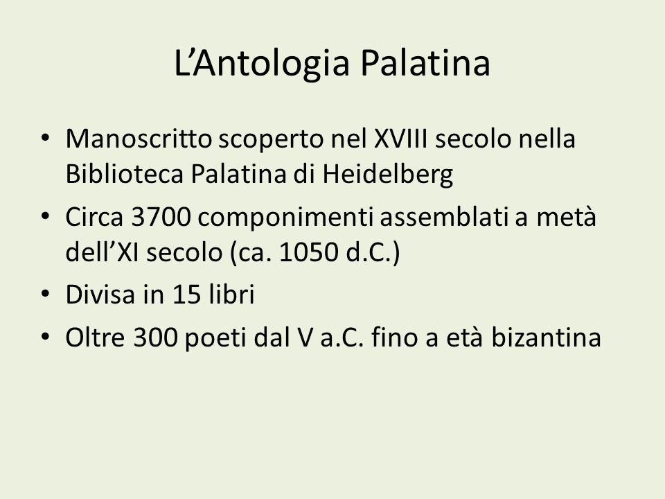 LAntologia Palatina Manoscritto scoperto nel XVIII secolo nella Biblioteca Palatina di Heidelberg Circa 3700 componimenti assemblati a metà dellXI sec