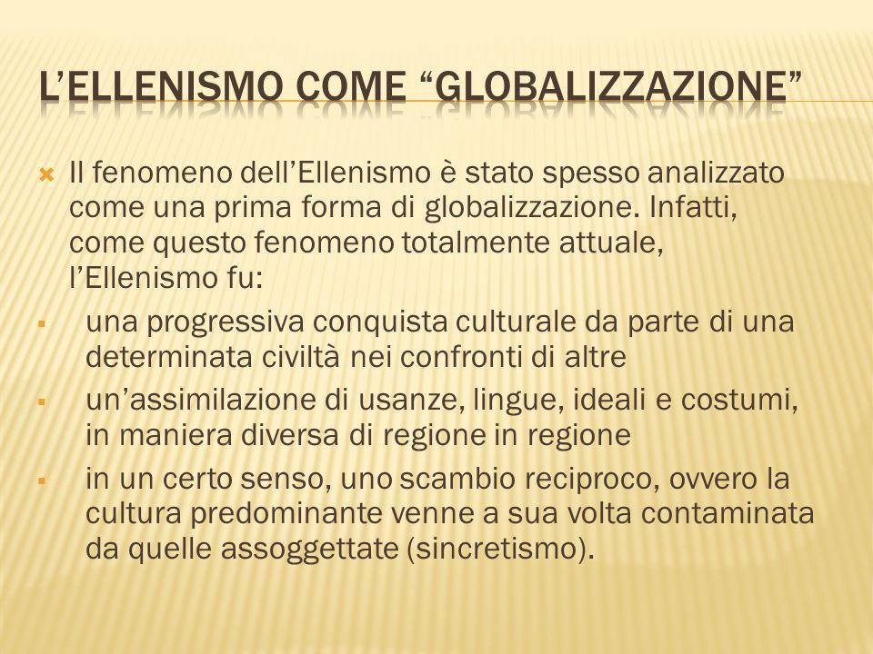Il fenomeno dellEllenismo è stato spesso analizzato come una prima forma di globalizzazione. Infatti, come questo fenomeno totalmente attuale, lElleni