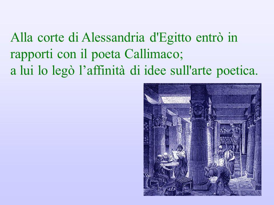 Alla corte di Alessandria d Egitto entrò in rapporti con il poeta Callimaco; a lui lo legò laffinità di idee sull arte poetica.