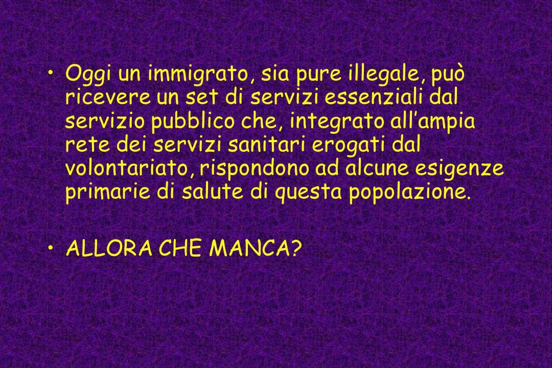 Oggi un immigrato, sia pure illegale, può ricevere un set di servizi essenziali dal servizio pubblico che, integrato allampia rete dei servizi sanitar